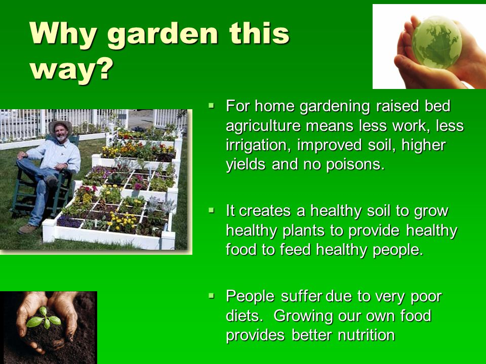 Why garden this way For home gardening raised bed agriculture means less work, less irrigation, improved soil, higher yields and no poisons.