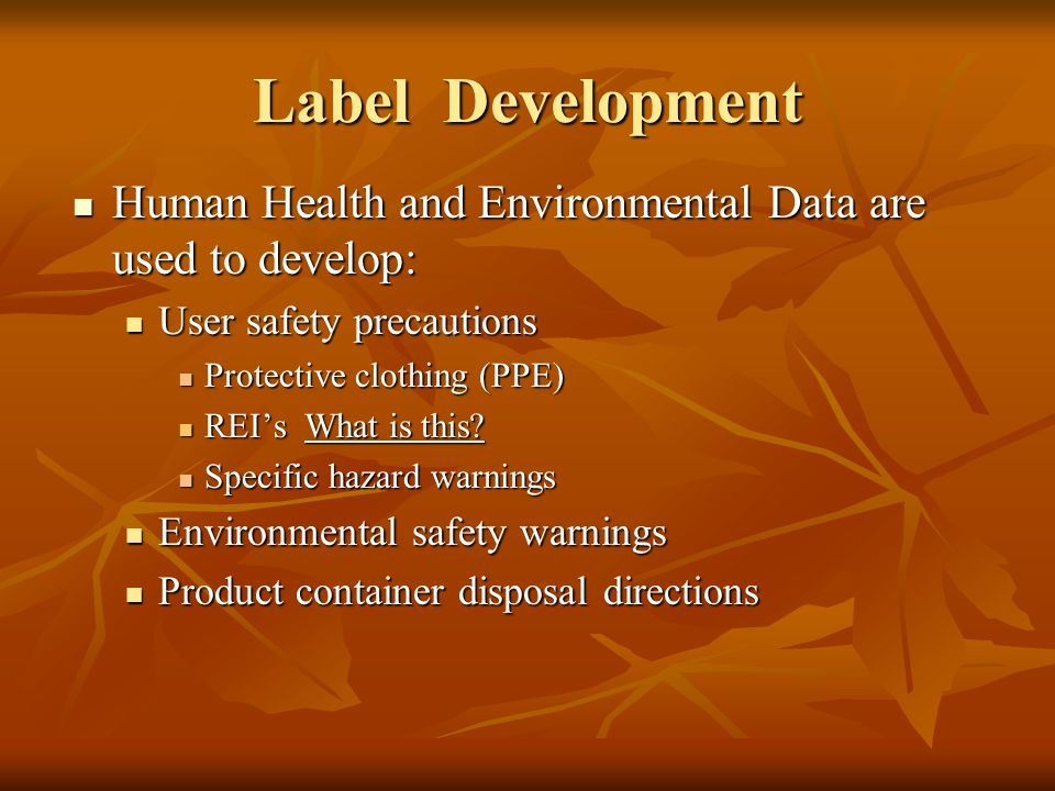 Label Development Human Health and Environmental Data are used to develop: User safety precautions.