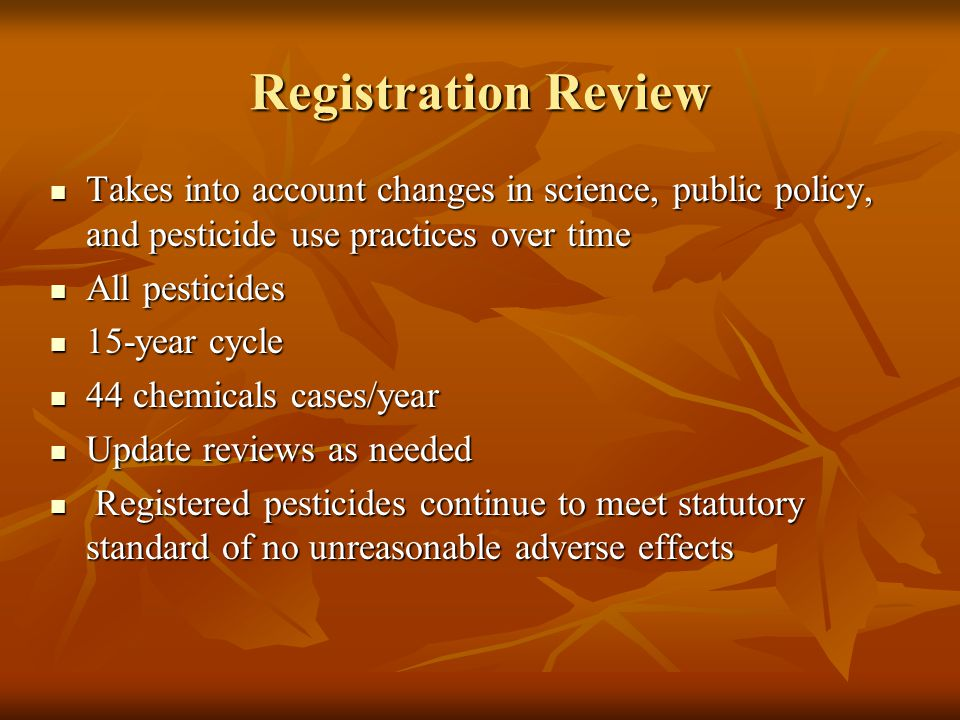 Registration Review Takes into account changes in science, public policy, and pesticide use practices over time.