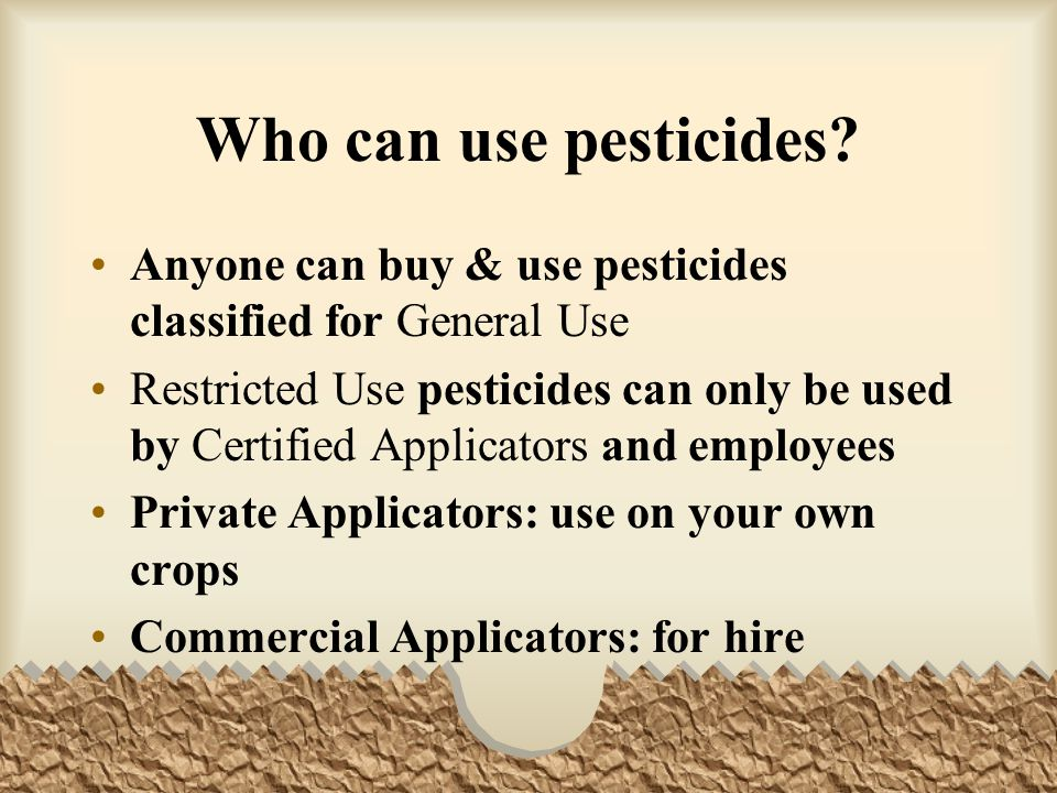 Who can use pesticides Anyone can buy & use pesticides classified for General Use.