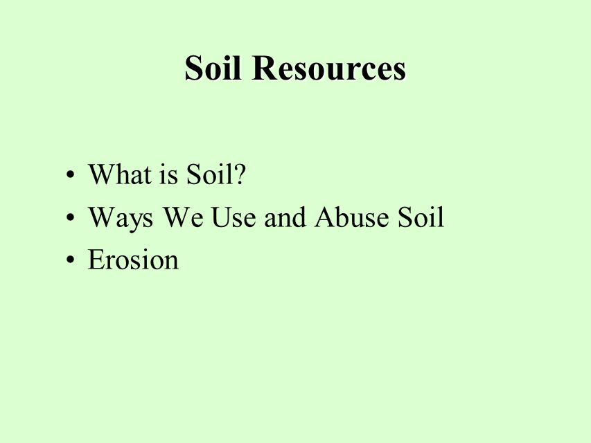 Soil Resources What is Soil Ways We Use and Abuse Soil Erosion 12