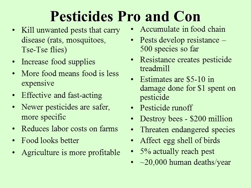 Pesticides Pro and Con Kill unwanted pests that carry disease (rats, mosquitoes, Tse-Tse flies) Increase food supplies.