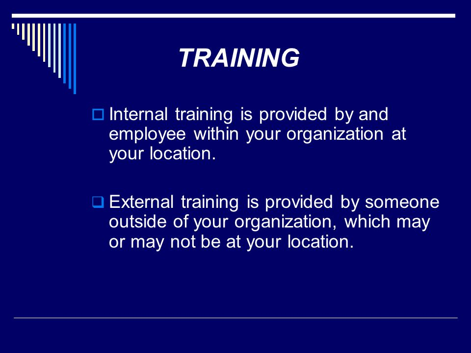TRAINING Internal training is provided by and employee within your organization at your location.