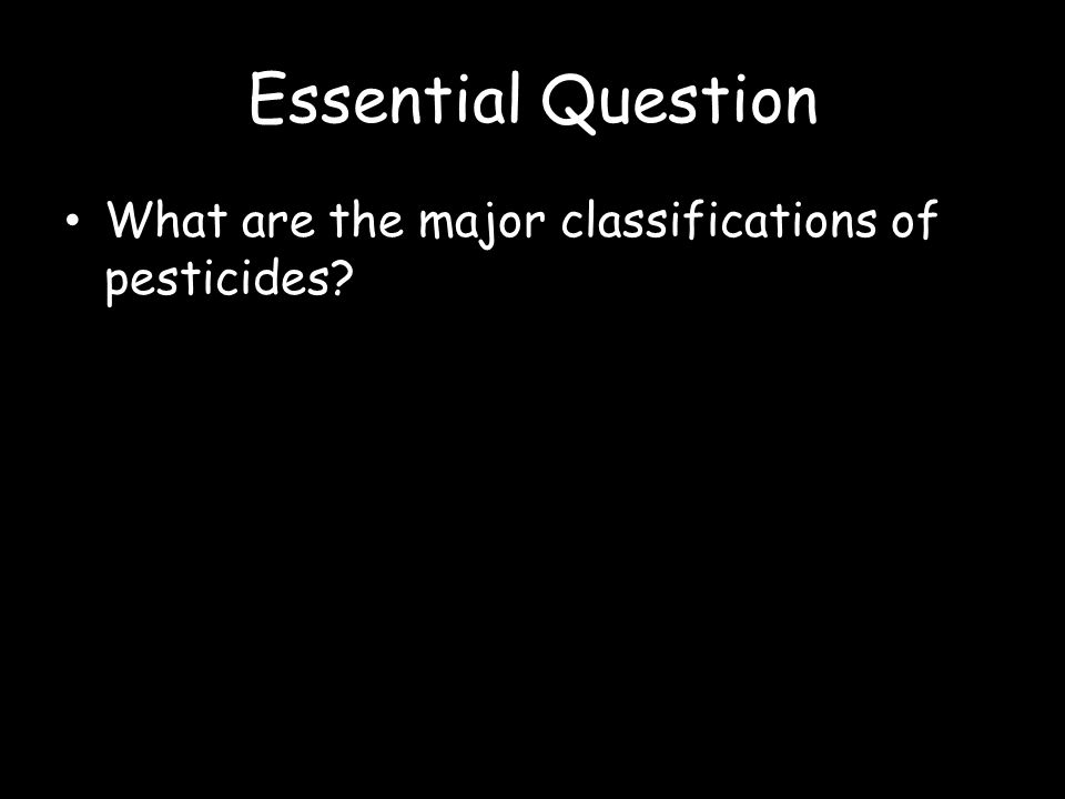 Essential Question What are the major classifications of pesticides