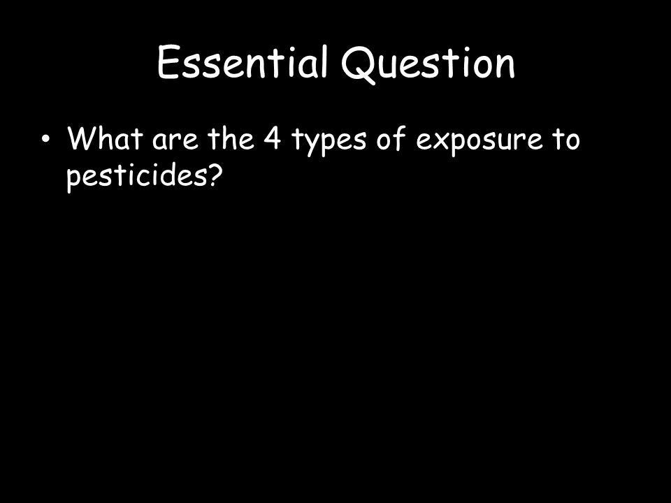 Essential Question What are the 4 types of exposure to pesticides