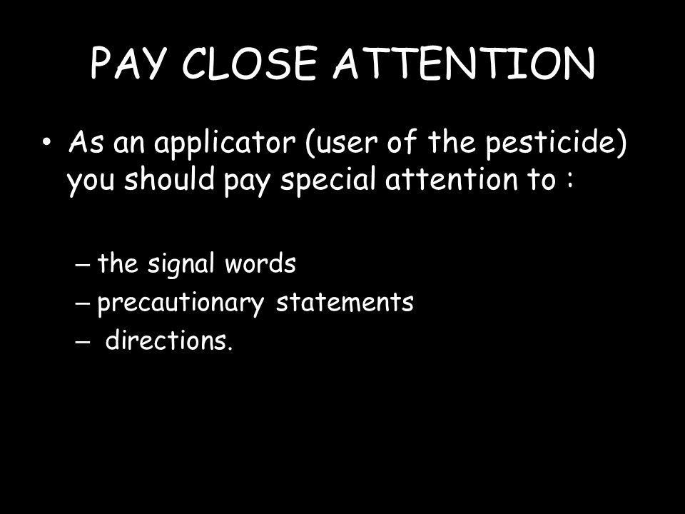 PAY CLOSE ATTENTION As an applicator (user of the pesticide) you should pay special attention to : the signal words.