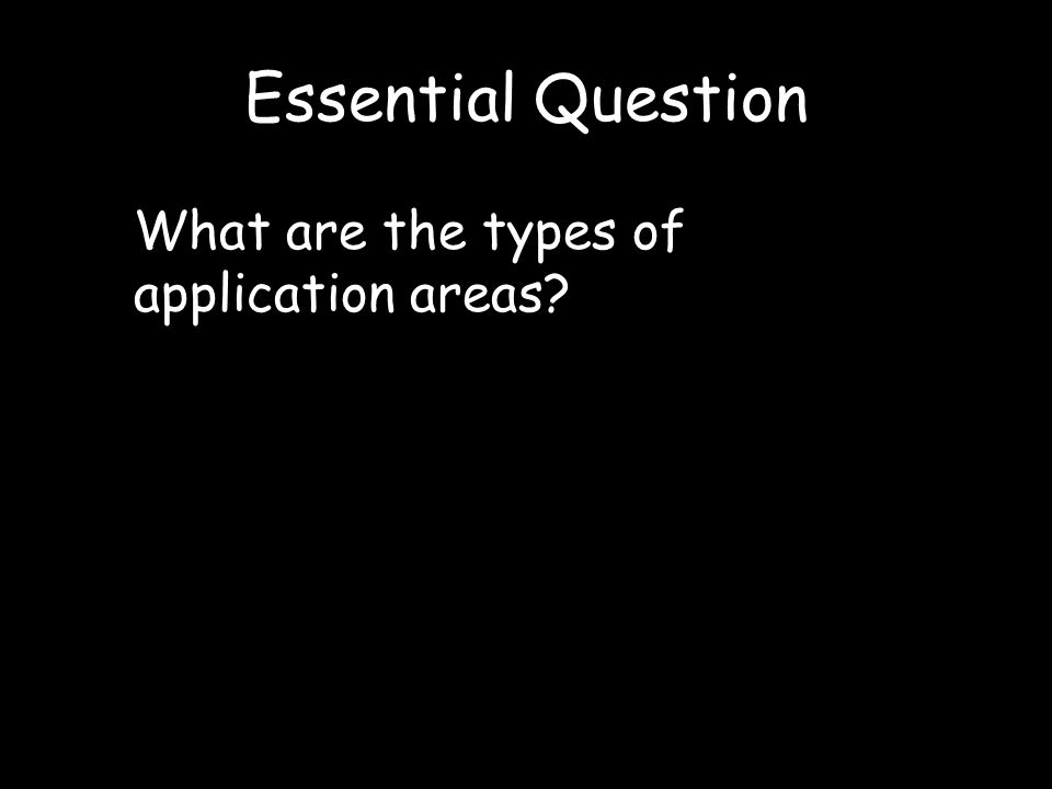 Essential Question What are the types of application areas