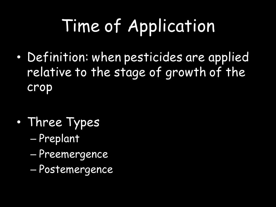 Time of Application Definition: when pesticides are applied relative to the stage of growth of the crop.