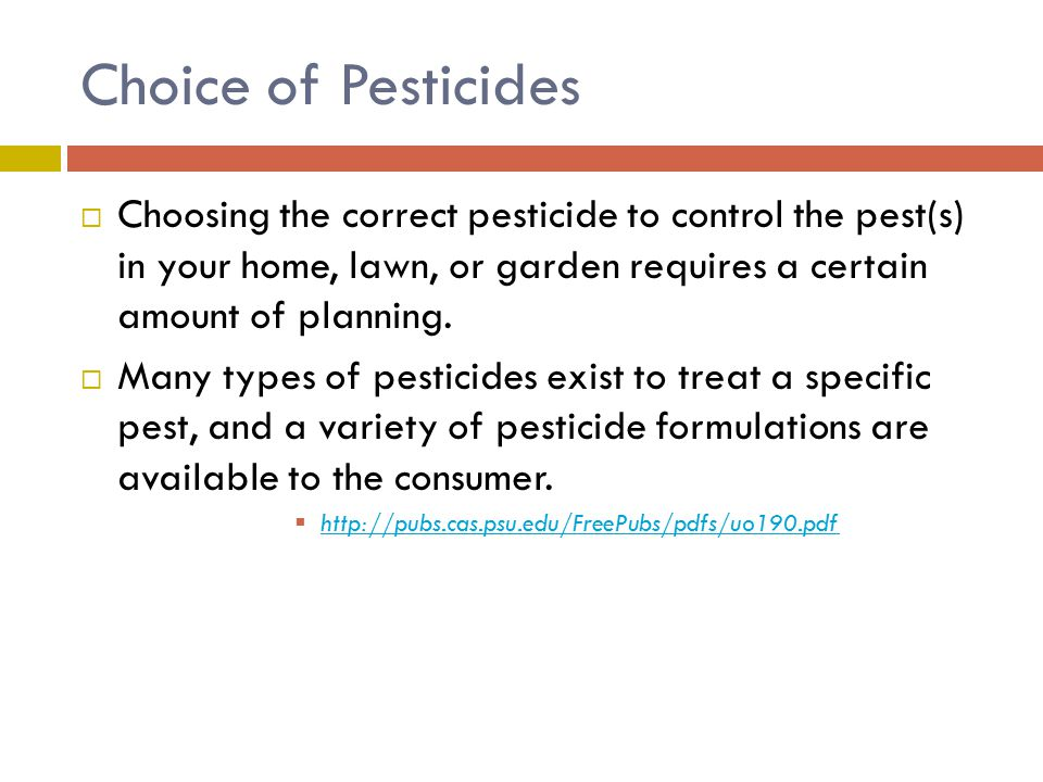 Choice of Pesticides Choosing the correct pesticide to control the pest(s) in your home, lawn, or garden requires a certain amount of planning.