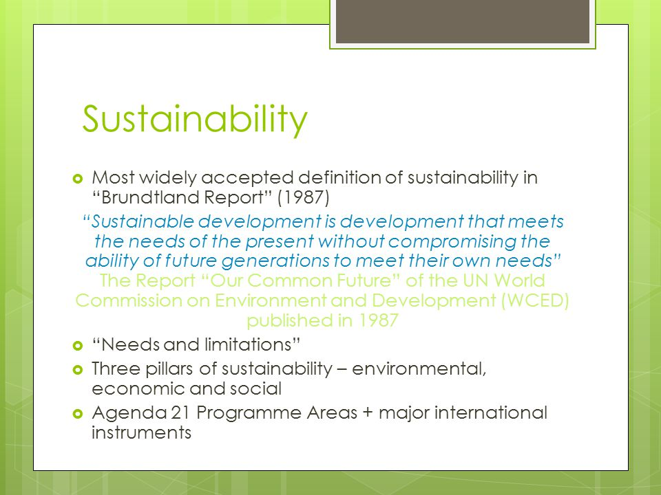 Sustainability Most widely accepted definition of sustainability in Brundtland Report (1987)
