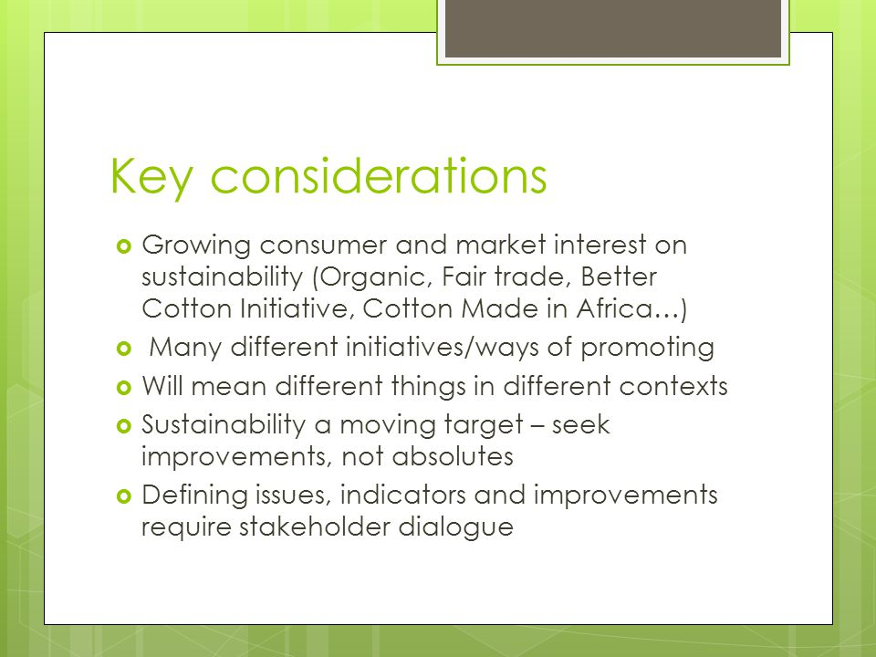 Key considerations Growing consumer and market interest on sustainability (Organic, Fair trade, Better Cotton Initiative, Cotton Made in Africa…)