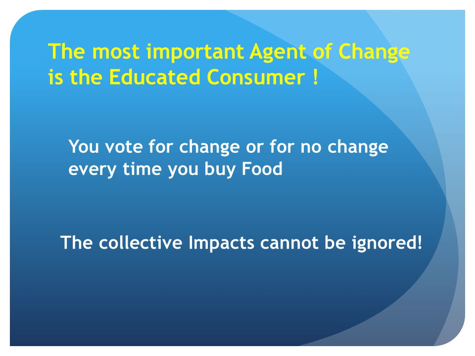 The most important Agent of Change is the Educated Consumer !