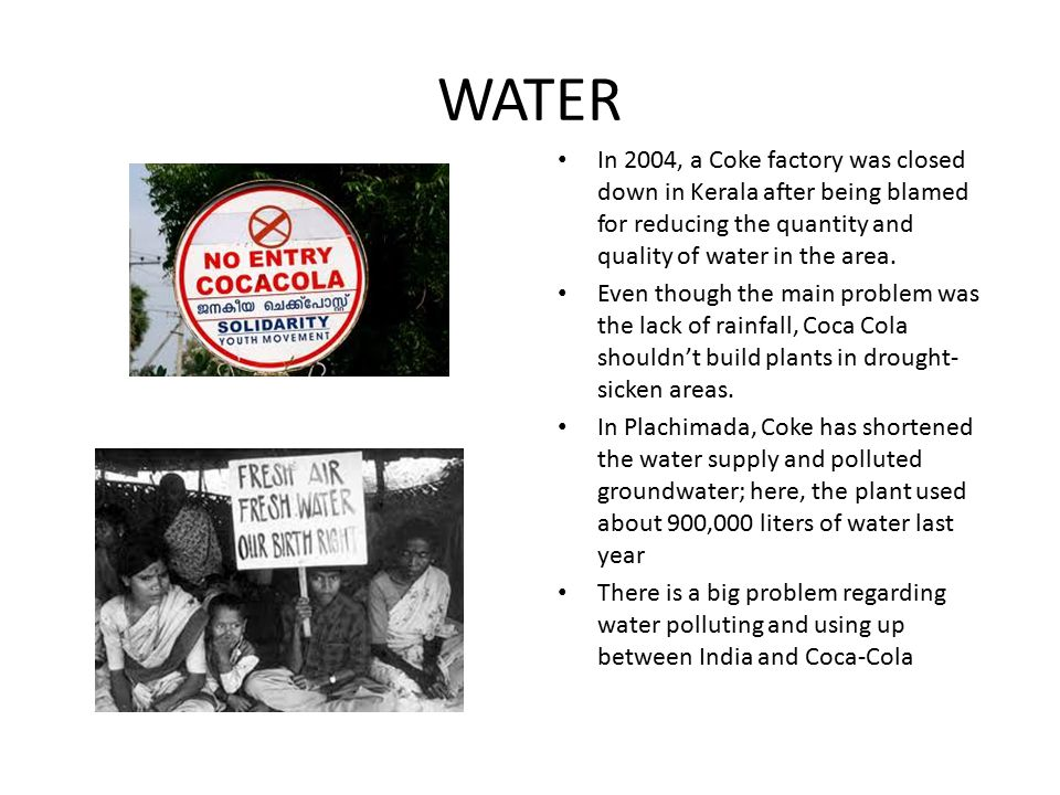 WATER In 2004, a Coke factory was closed down in Kerala after being blamed for reducing the quantity and quality of water in the area.