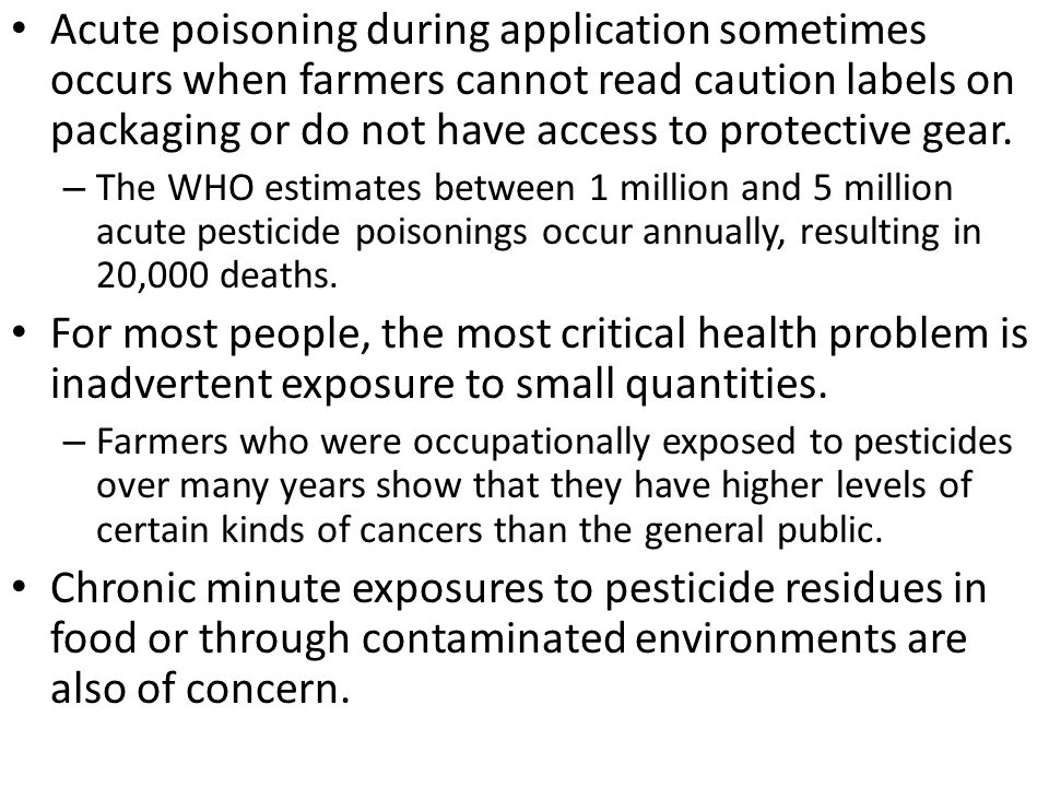 Acute poisoning during application sometimes occurs when farmers cannot read caution labels on packaging or do not have access to protective gear.