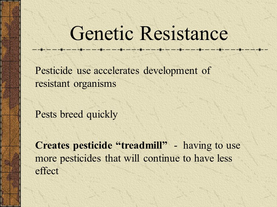 Genetic Resistance Pesticide use accelerates development of resistant organisms. Pests breed quickly.