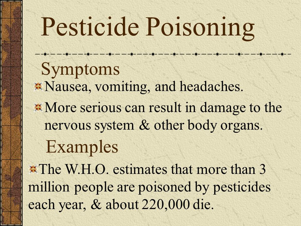 Pesticide Poisoning Symptoms Examples Nausea, vomiting, and headaches.