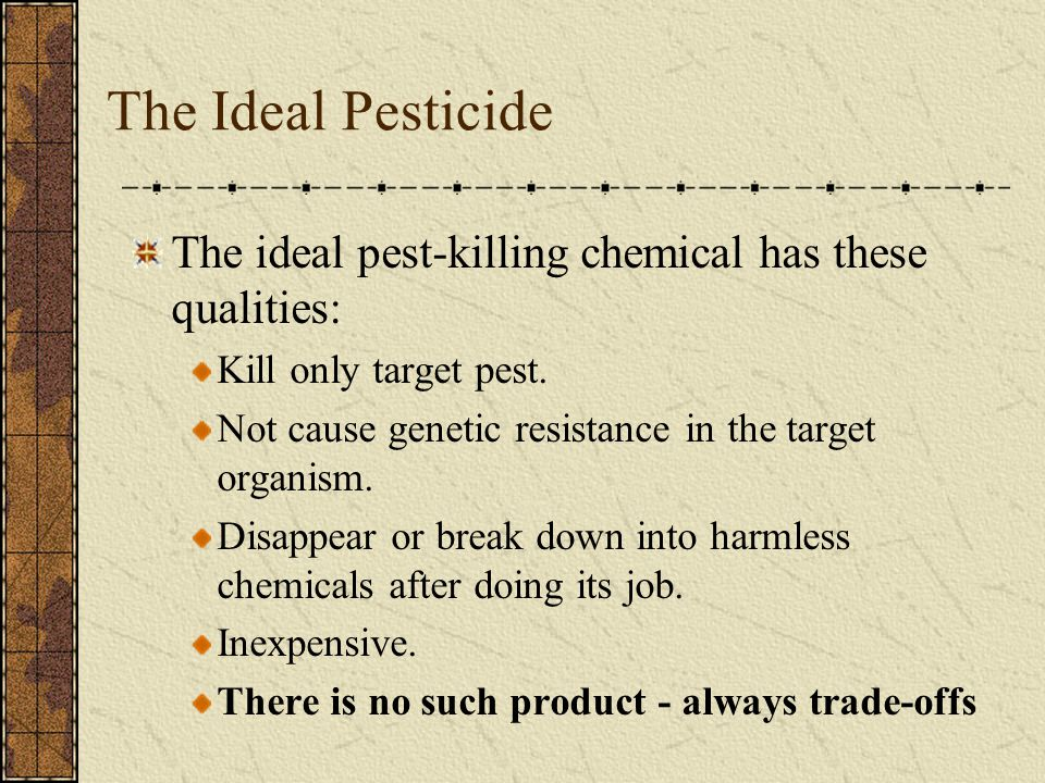 The Ideal Pesticide The ideal pest-killing chemical has these qualities: Kill only target pest.
