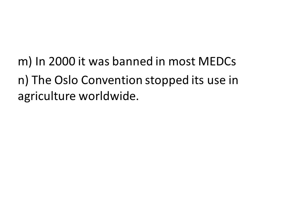 m) In 2000 it was banned in most MEDCs n) The Oslo Convention stopped its use in agriculture worldwide.