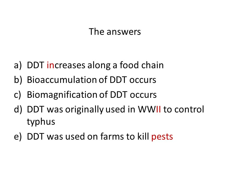 The answers DDT increases along a food chain. Bioaccumulation of DDT occurs. Biomagnification of DDT occurs.