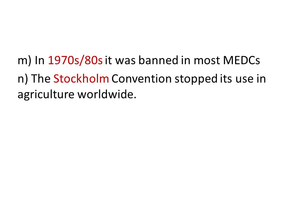 m) In 1970s/80s it was banned in most MEDCs n) The Stockholm Convention stopped its use in agriculture worldwide.