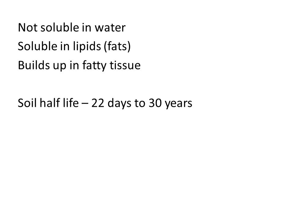 Not soluble in water Soluble in lipids (fats) Builds up in fatty tissue Soil half life – 22 days to 30 years