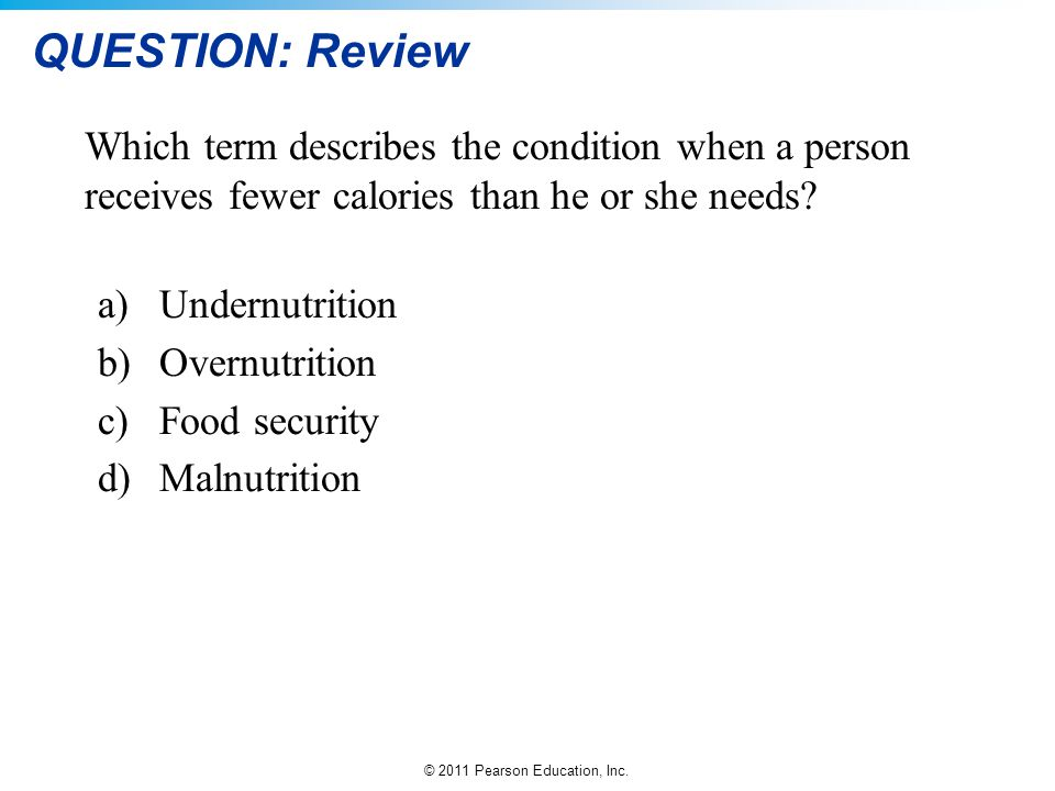 QUESTION: Review Which term describes the condition when a person receives fewer calories than he or she needs