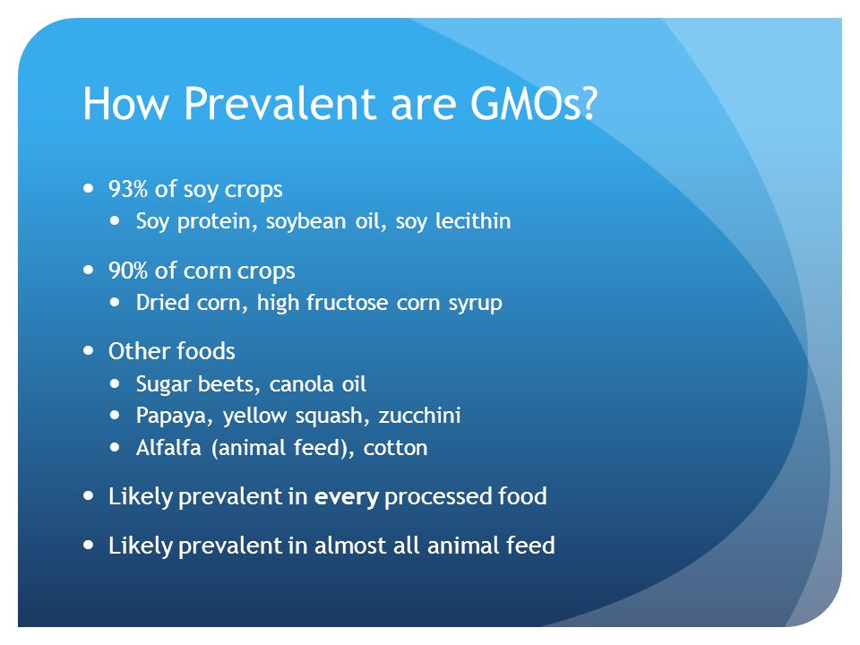 How Prevalent are GMOs 93% of soy crops 90% of corn crops Other foods