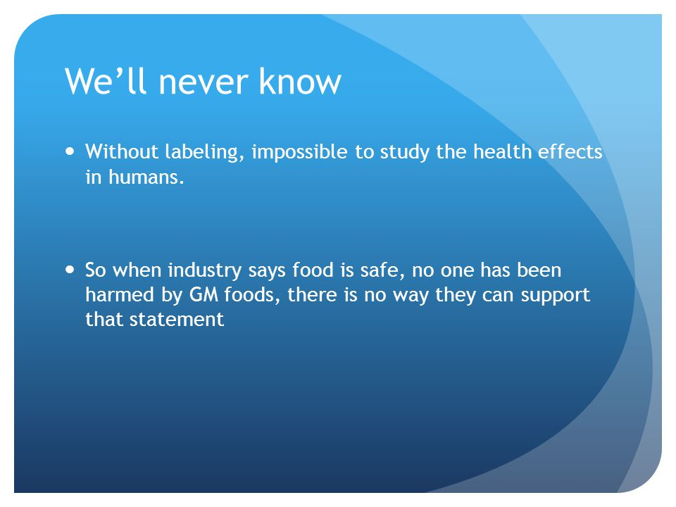 We'll never know Without labeling, impossible to study the health effects in humans.