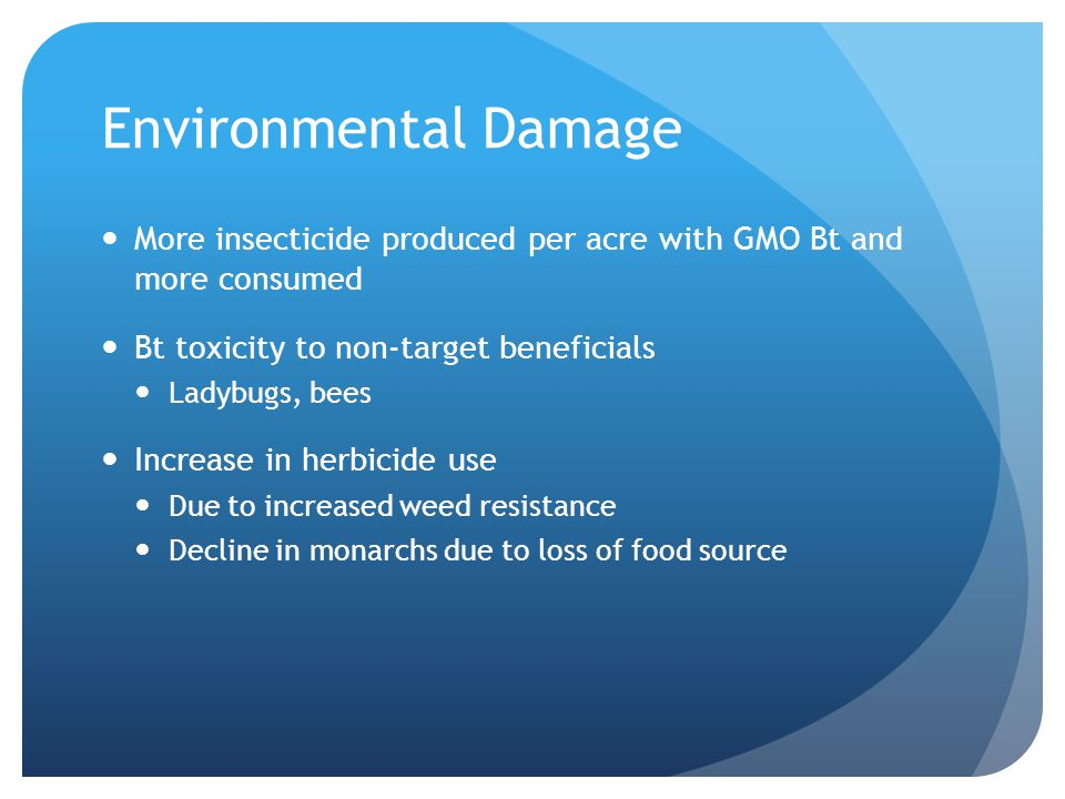 Environmental Damage More insecticide produced per acre with GMO Bt and more consumed. Bt toxicity to non-target beneficials.