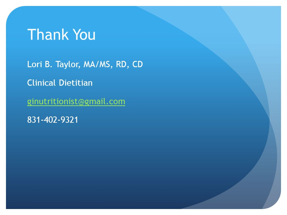 Thank You Lori B. Taylor, MA/MS, RD, CD Clinical Dietitian ginutritionist@gmail.com 831-402-9321