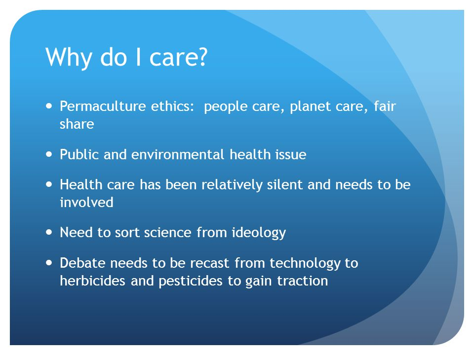 Why do I care Permaculture ethics: people care, planet care, fair share. Public and environmental health issue.