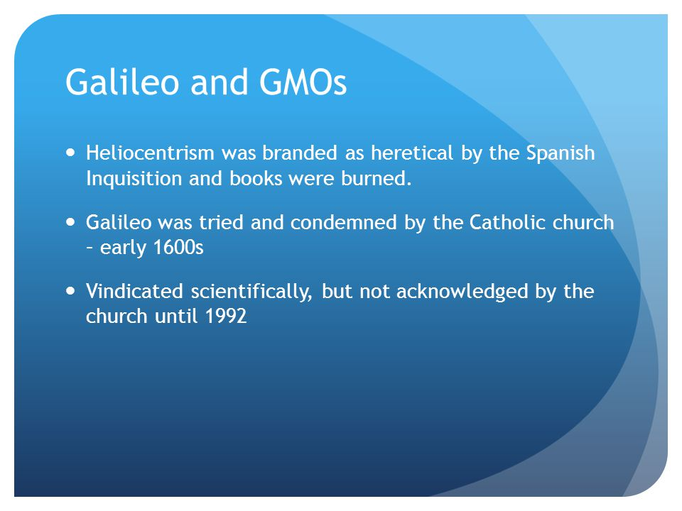 Galileo and GMOs Heliocentrism was branded as heretical by the Spanish Inquisition and books were burned.