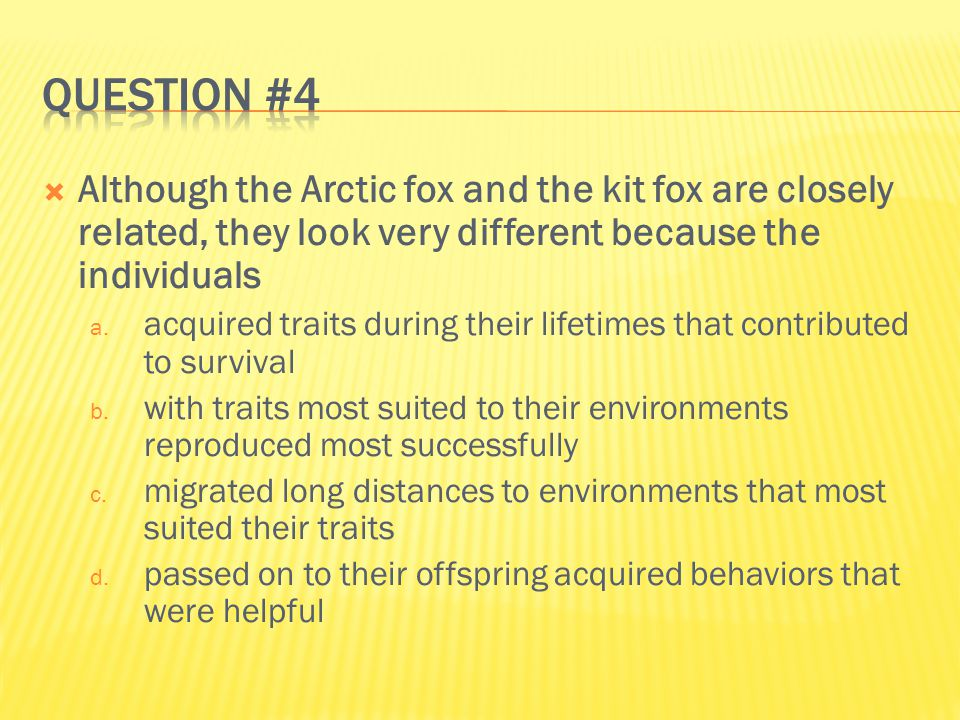Question #4 Although the Arctic fox and the kit fox are closely related, they look very different because the individuals.