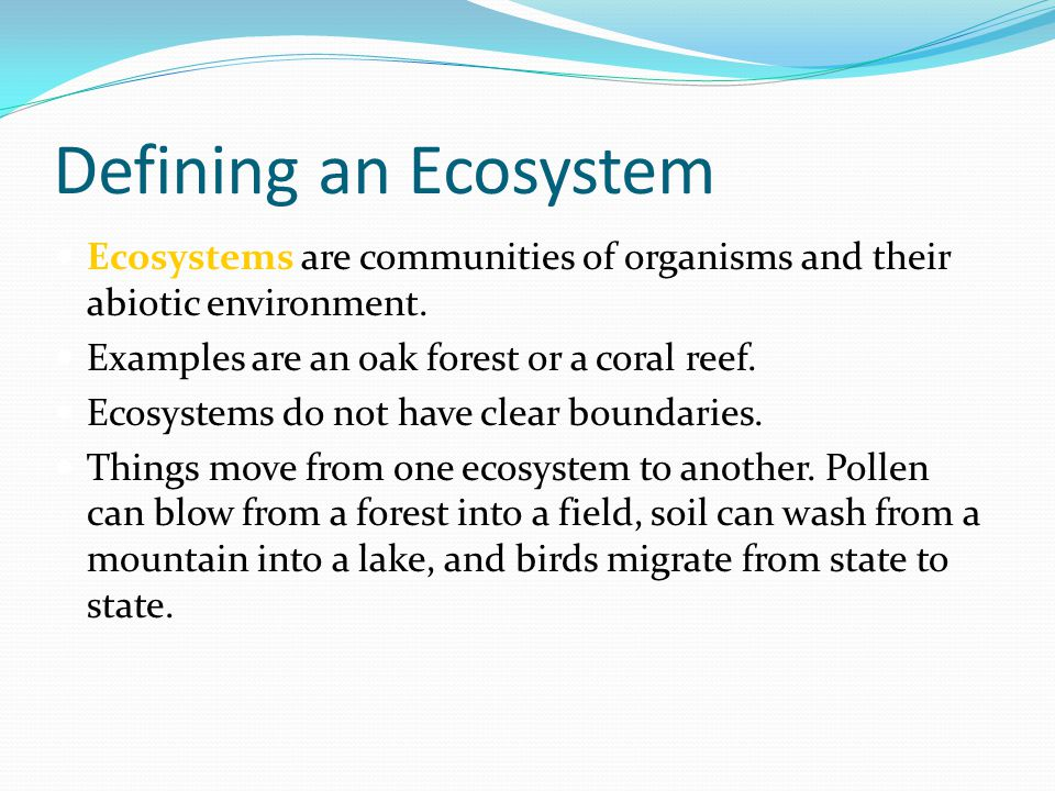 Defining an Ecosystem Ecosystems are communities of organisms and their abiotic environment. Examples are an oak forest or a coral reef.