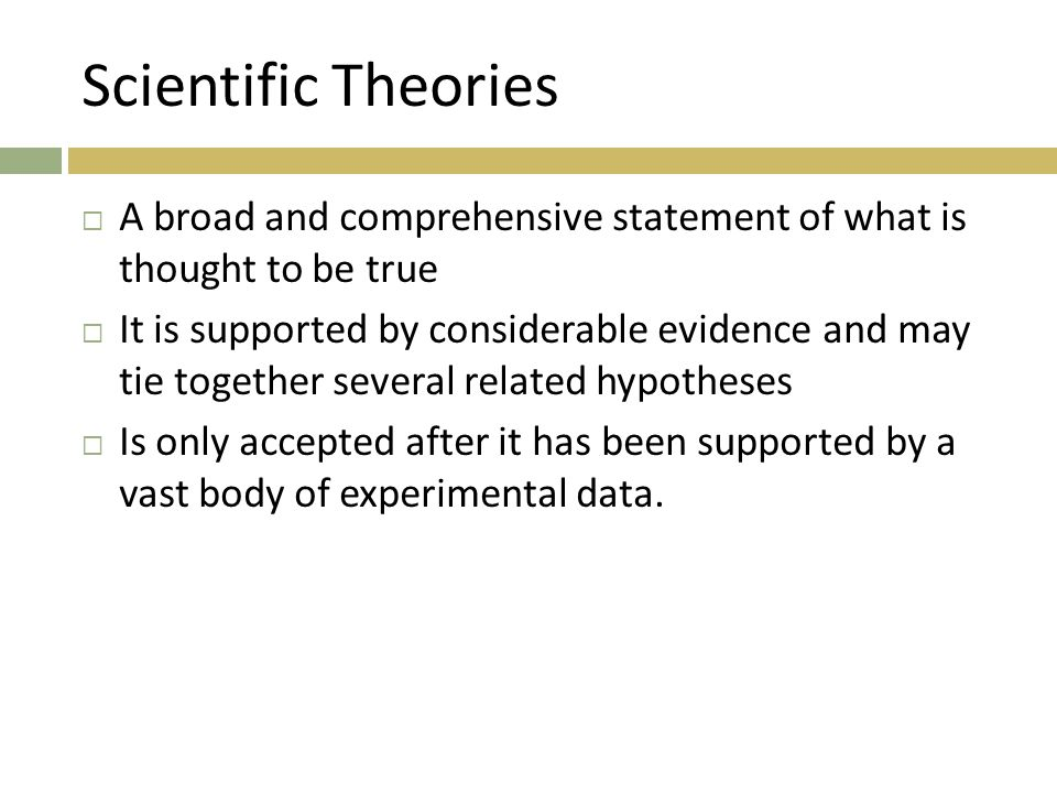 Scientific Theories A broad and comprehensive statement of what is thought to be true.