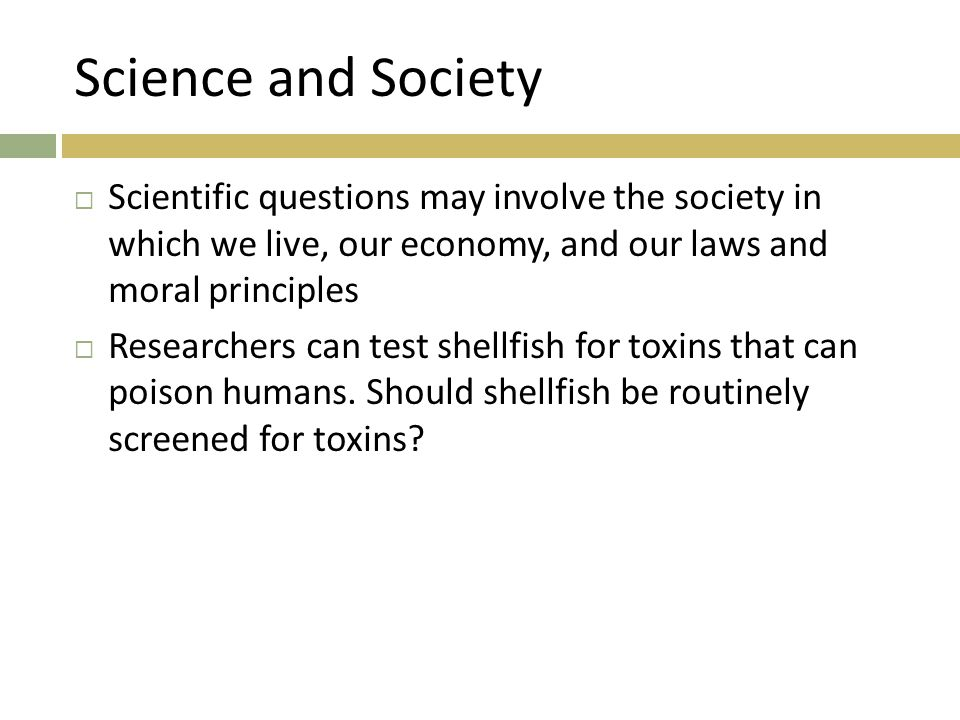 Science and Society Scientific questions may involve the society in which we live, our economy, and our laws and moral principles.