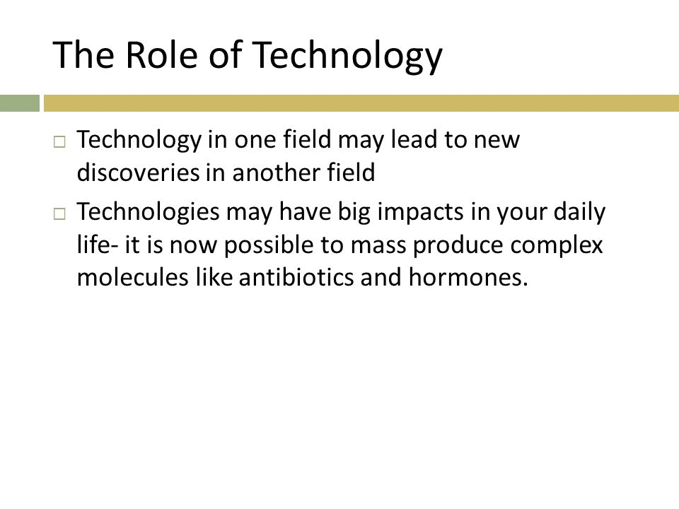 The Role of Technology Technology in one field may lead to new discoveries in another field.