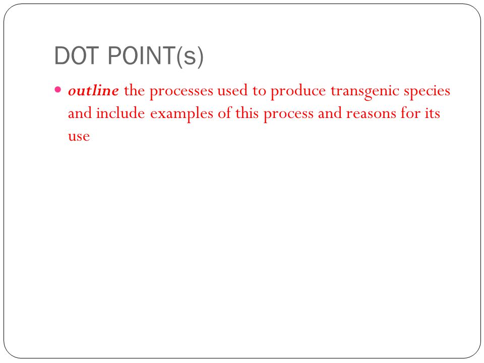DOT POINT(s) outline the processes used to produce transgenic species and include examples of this process and reasons for its use.
