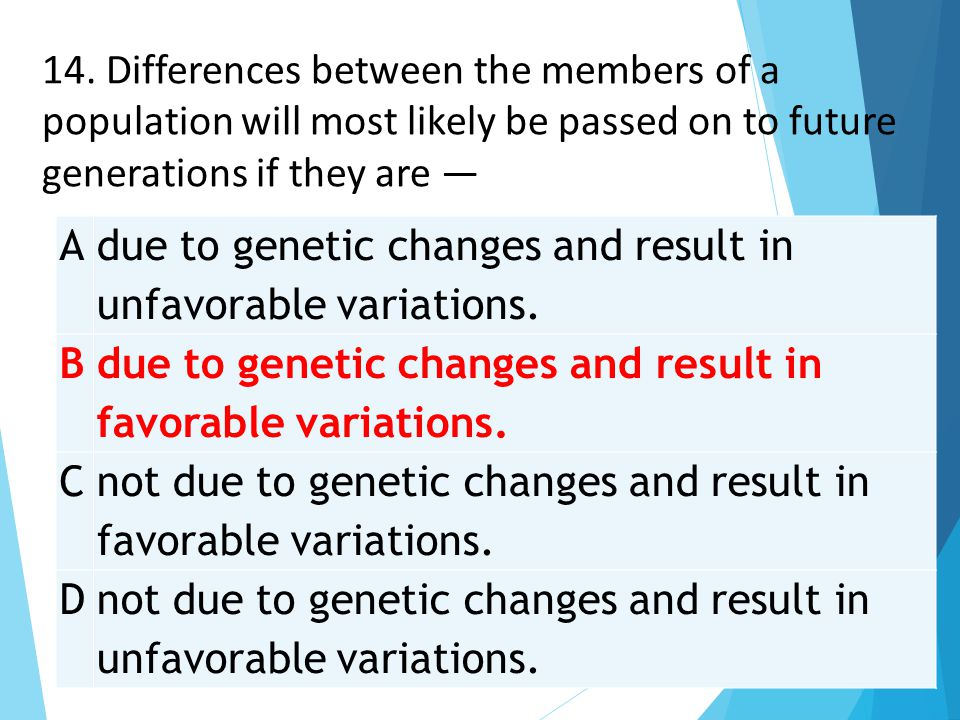 14. Differences between the members of a population will most likely be passed on to future generations if they are —