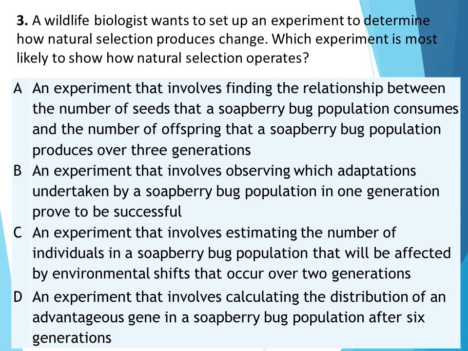 3. A wildlife biologist wants to set up an experiment to determine how natural selection produces change. Which experiment is most likely to show how natural selection operates