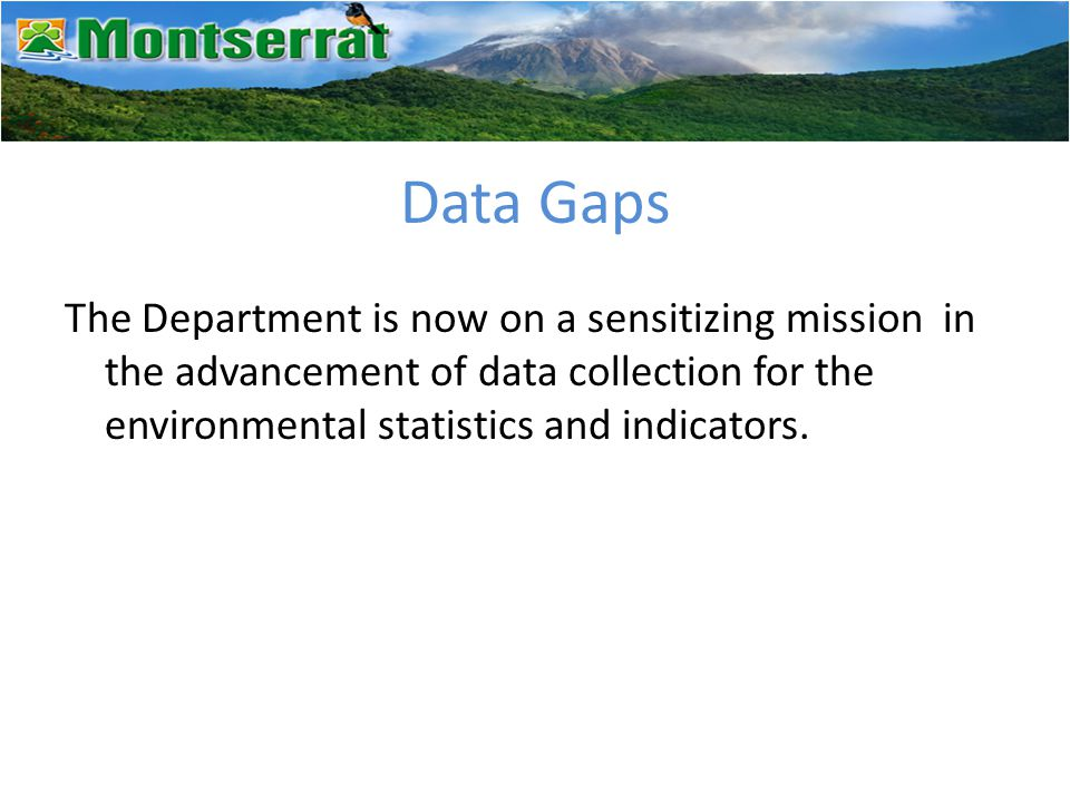 Data Gaps The Department is now on a sensitizing mission in the advancement of data collection for the environmental statistics and indicators.