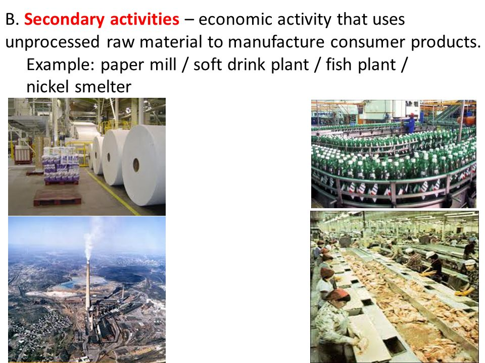 B. Secondary activities – economic activity that uses unprocessed raw material to manufacture consumer products.