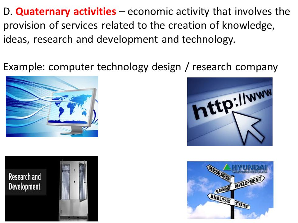 D. Quaternary activities – economic activity that involves the provision of services related to the creation of knowledge, ideas, research and development and technology.