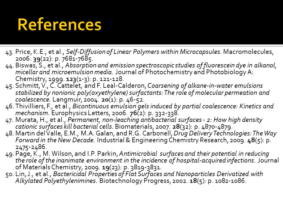 References 43. Price, K.E., et al., Self-Diffusion of Linear Polymers within Microcapsules. Macromolecules, 2006. 39(22): p. 7681-7685.