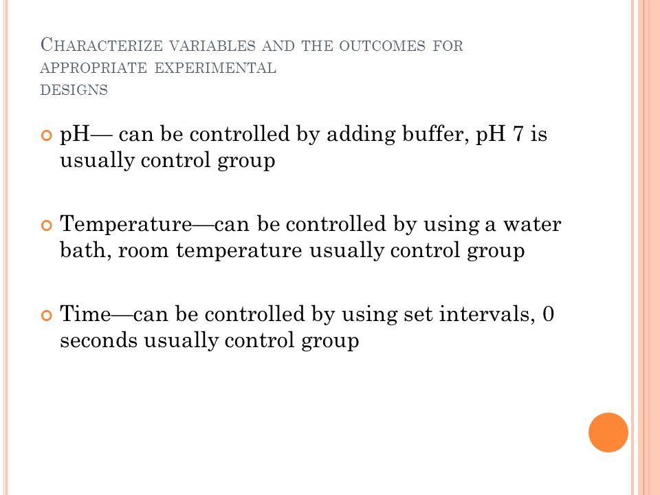 pH— can be controlled by adding buffer, pH 7 is usually control group