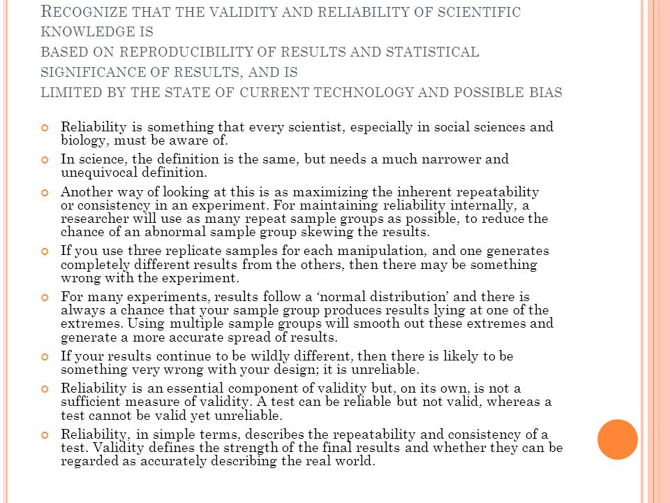 Recognize that the validity and reliability of scientific knowledge is based on reproducibility of results and statistical significance of results, and is limited by the state of current technology and possible bias