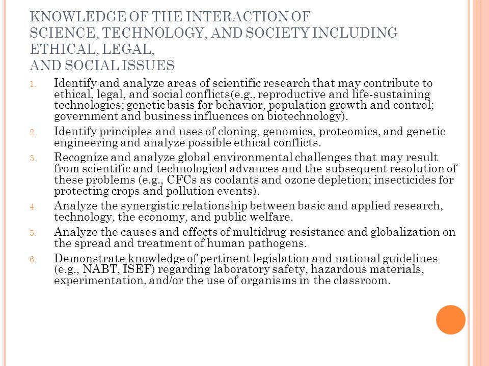 KNOWLEDGE OF THE INTERACTION OF SCIENCE, TECHNOLOGY, AND SOCIETY INCLUDING ETHICAL, LEGAL, AND SOCIAL ISSUES