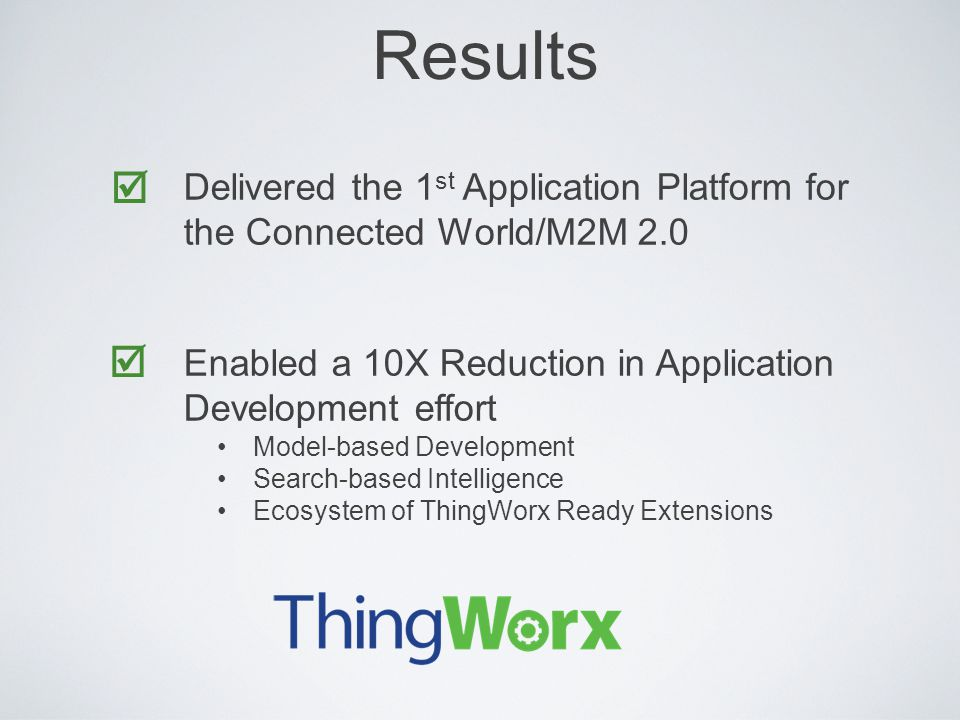 Results  Delivered the 1st Application Platform for the Connected World/M2M 2.0. Enabled a 10X Reduction in Application Development effort.