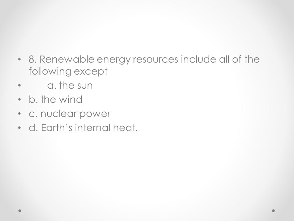 8. Renewable energy resources include all of the following except