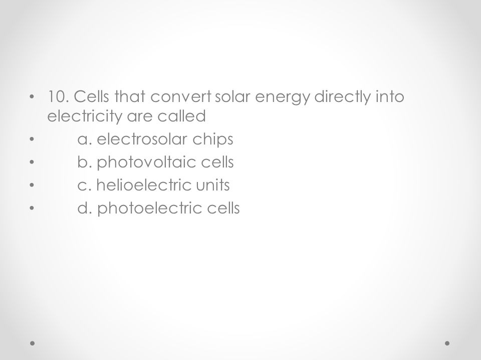 10. Cells that convert solar energy directly into electricity are called